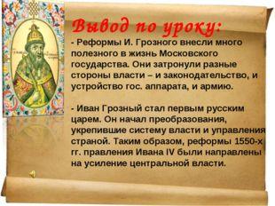 Вывод по уроку: - Реформы И. Грозного внесли много полезного в жизнь Московск