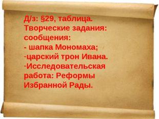 Д/з: §29, таблица. Творческие задания: сообщения: - шапка Мономаха; царский т