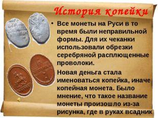 История копейки Все монеты на Руси в то время были неправильной формы. Для их