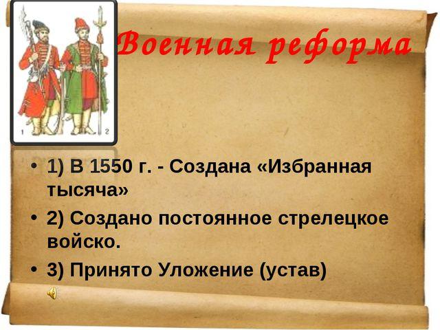 Военная реформа 1) В 1550 г. - Создана «Избранная тысяча» 2) Создано постоянн...