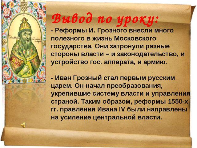 Вывод по уроку: - Реформы И. Грозного внесли много полезного в жизнь Московск...