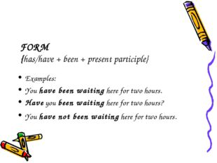 FORM {has/have + been + present participle} Examples: You have been waiting h