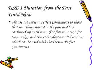 USE 1 Duration from the Past Until Now We use the Present Perfect Continuous