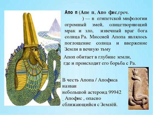 Апо́п(Апе́п,Апо́фис,греч. Ἄπωφις)— в египетской мифологии огромный змей,...