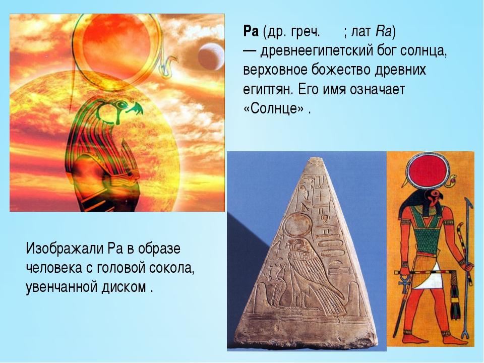 Ра(др. греч.Ρα;латRa) —древнеегипетский бог солнца, верховное божество д...