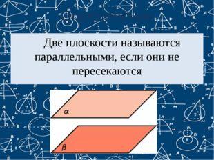 Определение Две плоскости называются параллельными, если они не пересекаются