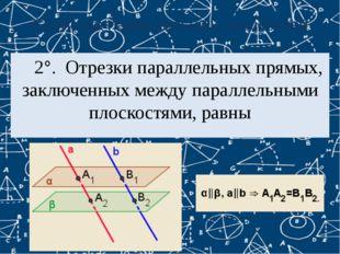 Свойства параллельных плоскостей 2°. Отрезки параллельных прямых, заключенны