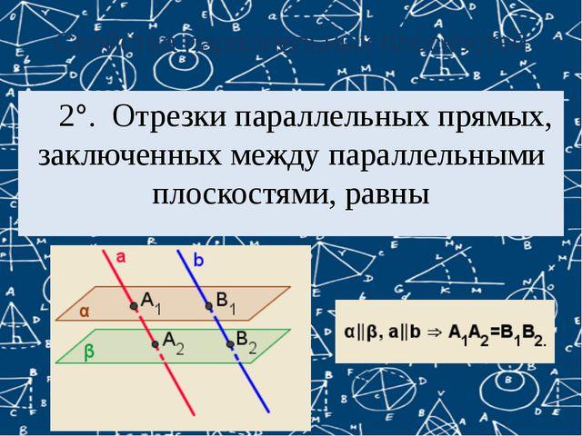 Свойства параллельных плоскостей 2°. Отрезки параллельных прямых, заключенны...