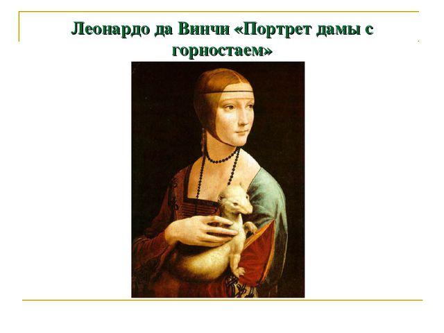 Леонардо да Винчи «Портрет дамы с горностаем»