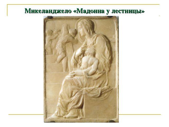 Микеланджело «Мадонна у лестницы»