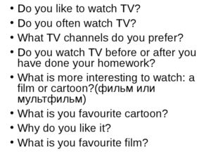 Do you like to watch TV? Do you often watch TV? What TV channels do you prefe