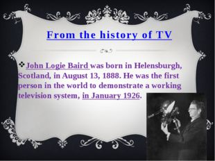 From the history of TV John Logie Baird was born in Helensburgh, Scotland, in