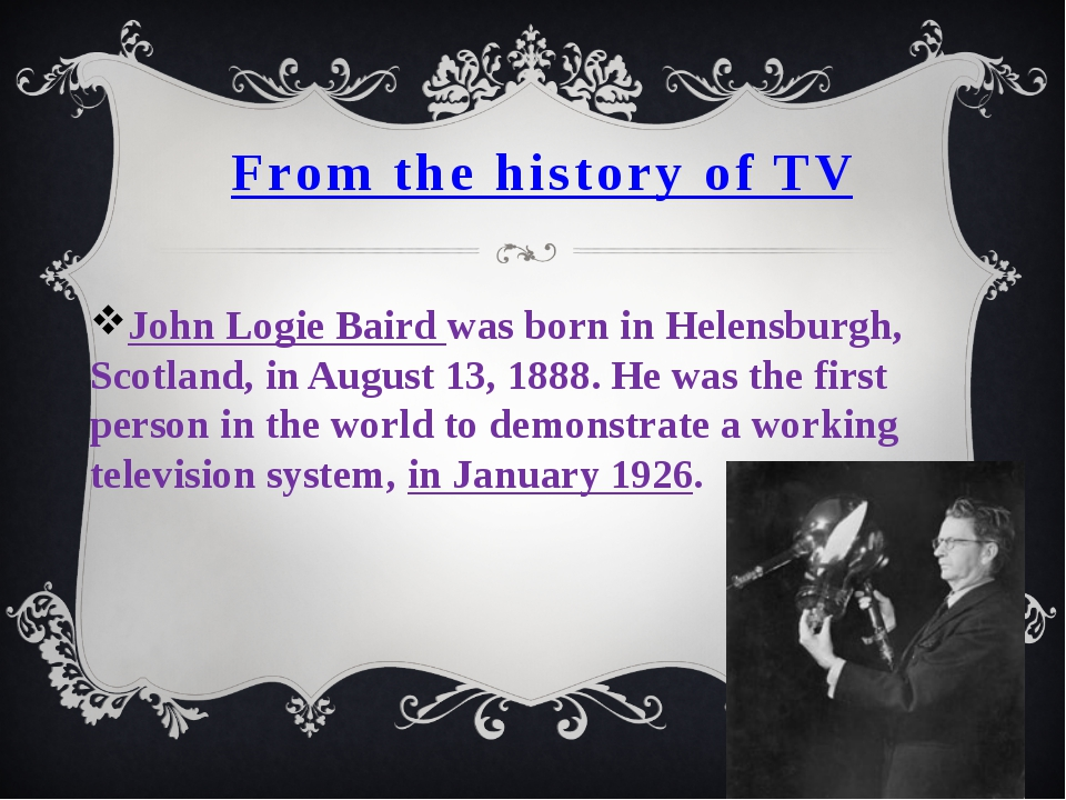 From the history of TV John Logie Baird was born in Helensburgh, Scotland, in...