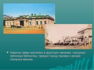 Немалые суммы жертвовал в иркутскую гимназию, городскую публичную библиотеку,