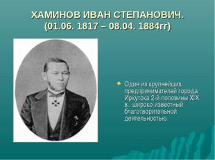 ХАМИНОВ ИВАН СТЕПАНОВИЧ. (01.06. 1817 – 08.04. 1884гг) Один из крупнейших пре