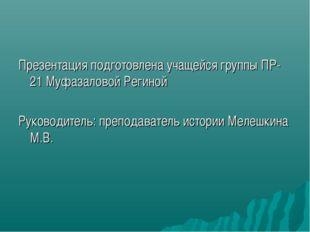 Презентация подготовлена учащейся группы ПР-21 Муфазаловой Региной Руководите