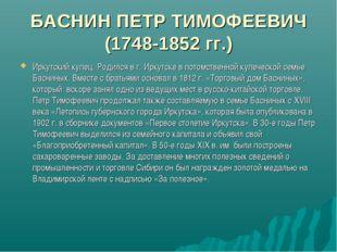БАСНИН ПЕТР ТИМОФЕЕВИЧ (1748-1852 гг.) Иркутский купец. Родился в г. Иркутске