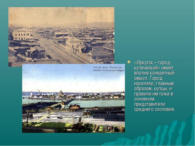 «Иркутск – город купеческий» имеет вполне конкретный смысл. Город населяли, г...