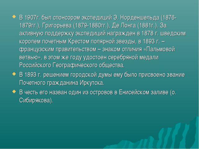 В 1907г. был спонсором экспедиций Э. Норденшельда (1876-1879гг.), Григорьева...