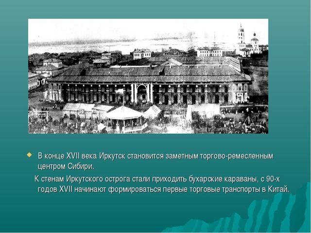 В конце XVII века Иркутск становится заметным торгово-ремесленным центром Сиб...