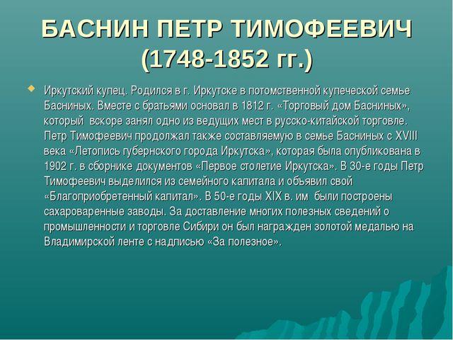 БАСНИН ПЕТР ТИМОФЕЕВИЧ (1748-1852 гг.) Иркутский купец. Родился в г. Иркутске...