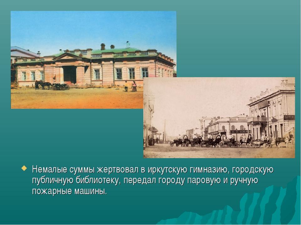 Немалые суммы жертвовал в иркутскую гимназию, городскую публичную библиотеку,...