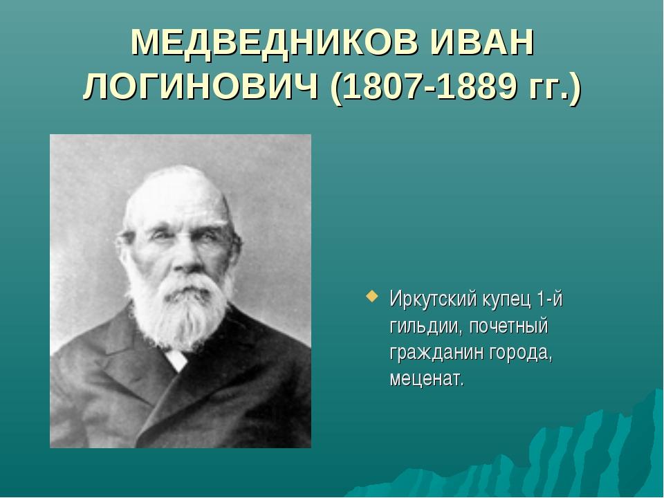 МЕДВЕДНИКОВ ИВАН ЛОГИНОВИЧ (1807-1889 гг.) Иркутский купец 1-й гильдии, почет...
