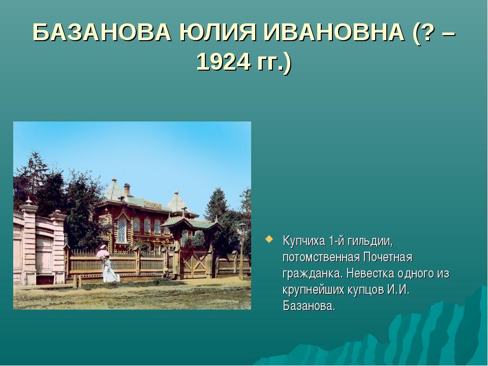 БАЗАНОВА ЮЛИЯ ИВАНОВНА (? – 1924 гг.) Купчиха 1-й гильдии, потомственная Поче...