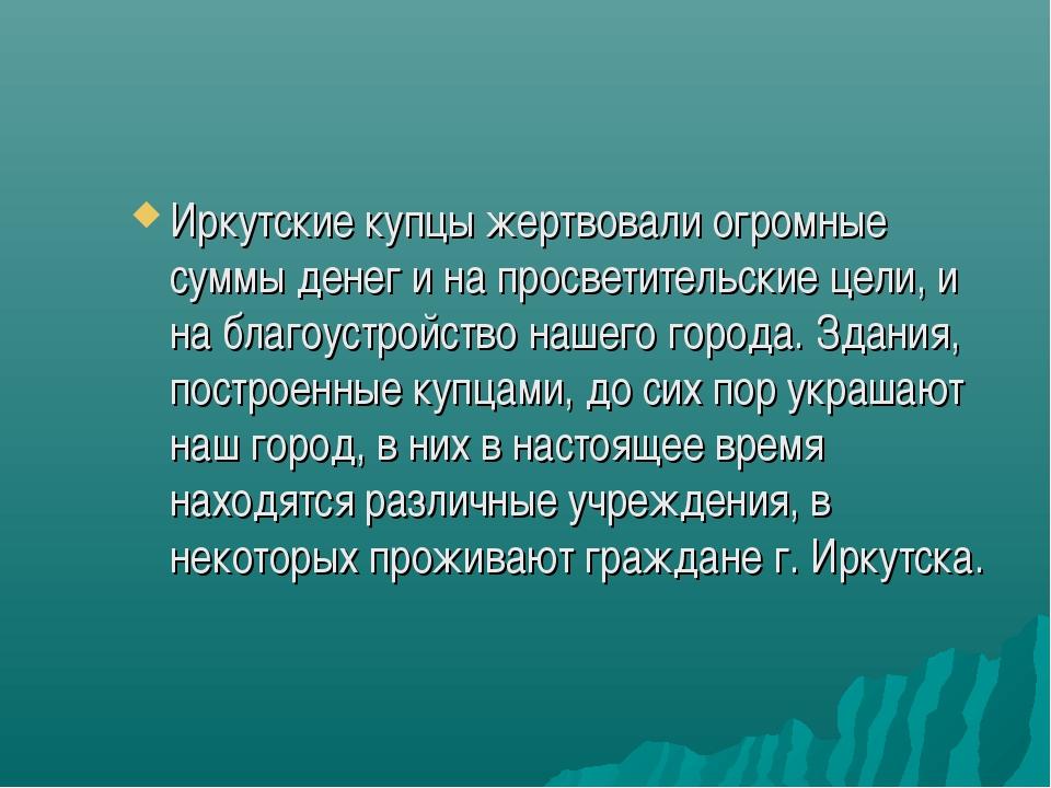 Иркутские купцы жертвовали огромные суммы денег и на просветительские цели, и...