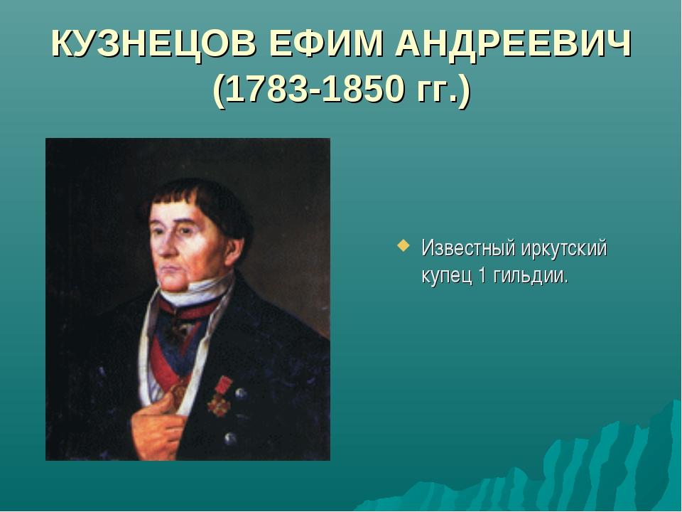 КУЗНЕЦОВ ЕФИМ АНДРЕЕВИЧ (1783-1850 гг.) Известный иркутский купец 1 гильдии.