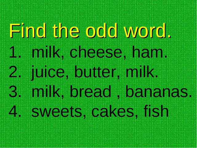 Find the odd word. milk, cheese, ham. juice, butter, milk. milk, bread , bana...