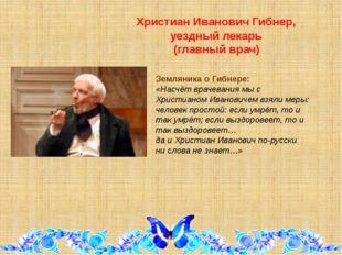 Христиан Иванович Гибнер, уездный лекарь (главный врач) Земляника о Гибнере: