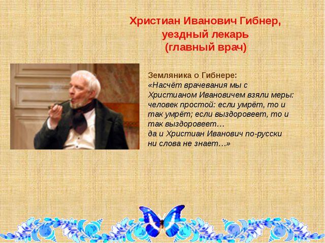 Христиан Иванович Гибнер, уездный лекарь (главный врач) Земляника о Гибнере:...