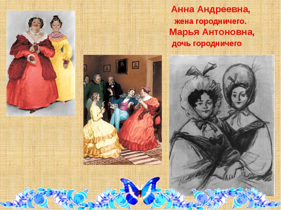 Анна Андреевна, жена городничего. Марья Антоновна, дочь городничего