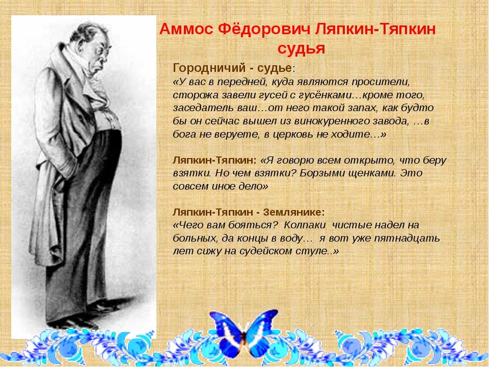 Аммос Фёдорович Ляпкин-Тяпкин судья Городничий - судье: «У вас в передней, к...
