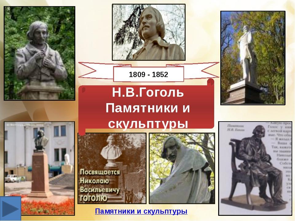 Н.В.Гоголь Памятники и скульптуры 1809 - 1852 Памятники и скульптуры