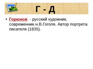 Г - Д Горюнов - русский художник, современник н.В.Гоголя. Автор портрета писа