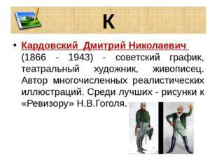 К Кардовский Дмитрий Николаевич (1866 - 1943) - советский график, театральный