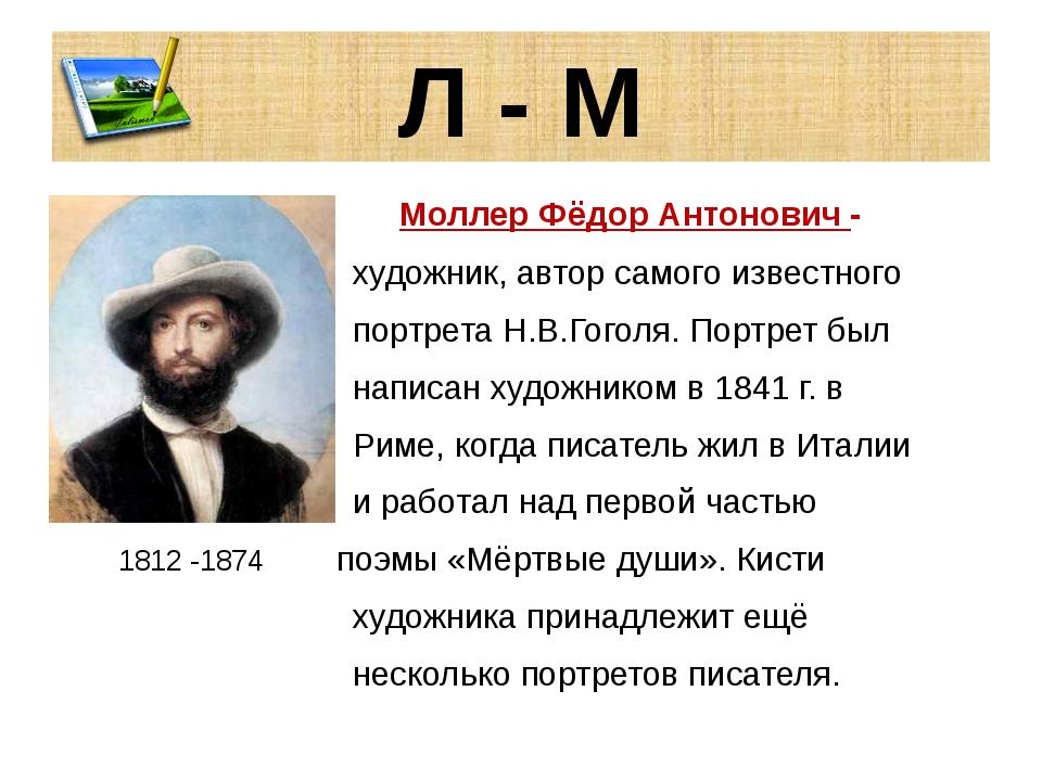 Л - М Моллер Фёдор Антонович - художник, автор самого известного портрета Н.В...