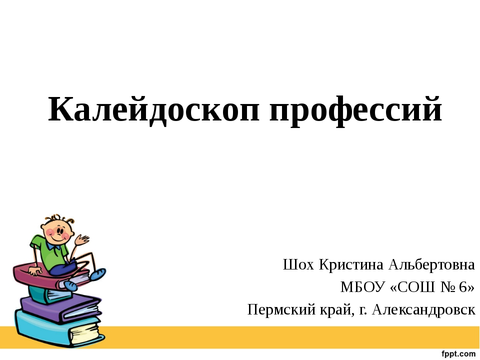 Калейдоскоп профессий Шох Кристина Альбертовна МБОУ «СОШ № 6» Пермский край,...