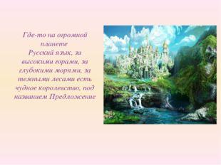 Где-то на огромной планете Русский язык, за высокими горами, за глубокими мор