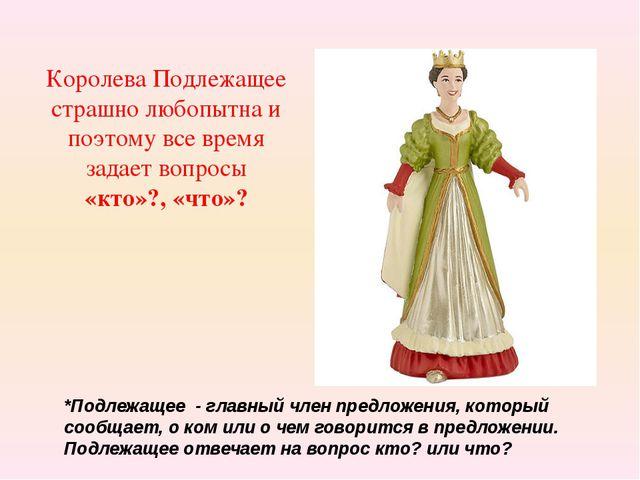 Королева Подлежащее страшно любопытна и поэтому все время задает вопросы «кто...
