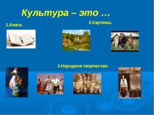 Культура – это … 1.Книги. 2.Картины. 3.Народное творчество.