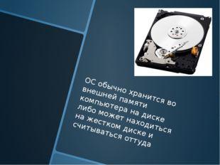 ОС обычно хранится во внешней памяти компьютера на диске либо может находить