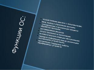 Функции ОС: осуществление диалога с пользователем; ввод, вывод и управление