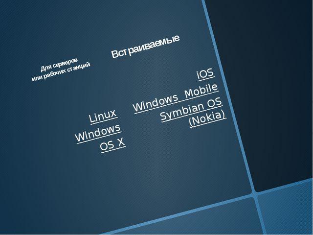 Для серверов или рабочих станций Linux Windows OS X Встраиваемые iOS Window...