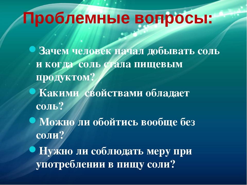 Проблемные вопросы: Зачем человек начал добывать соль и когда соль стала пище...