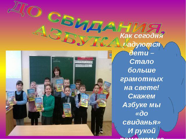 Как сегодня радуются дети – Стало больше грамотных на свете! Скажем Азбуке м...
