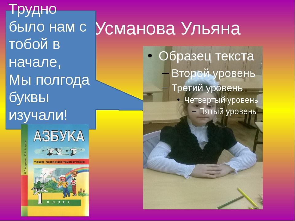 Усманова Ульяна Трудно было нам с тобой в начале, Мы полгода буквы изучали!