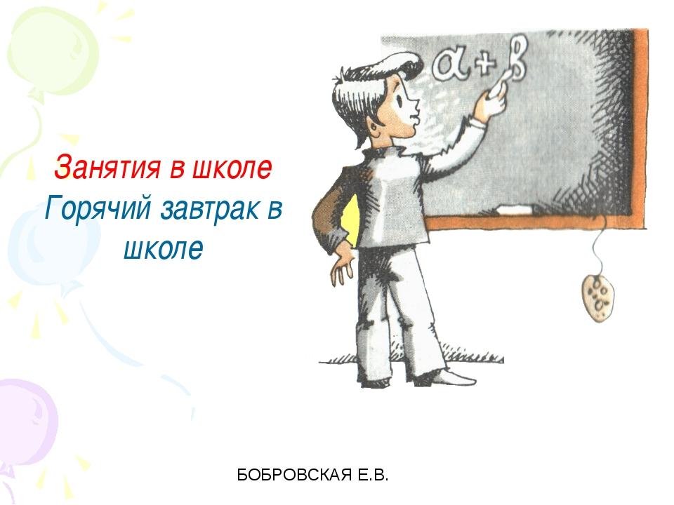 Занятия в школе Горячий завтрак в школе БОБРОВСКАЯ Е.В.